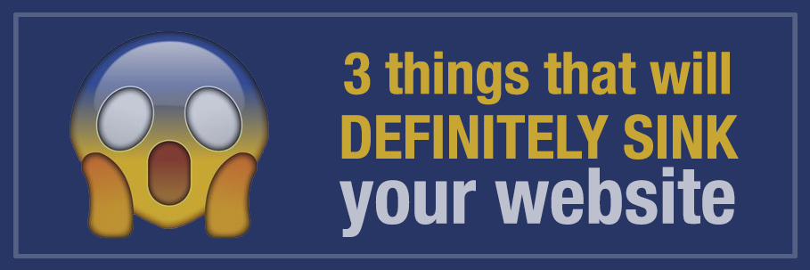 3 things that will definitely sink your website
